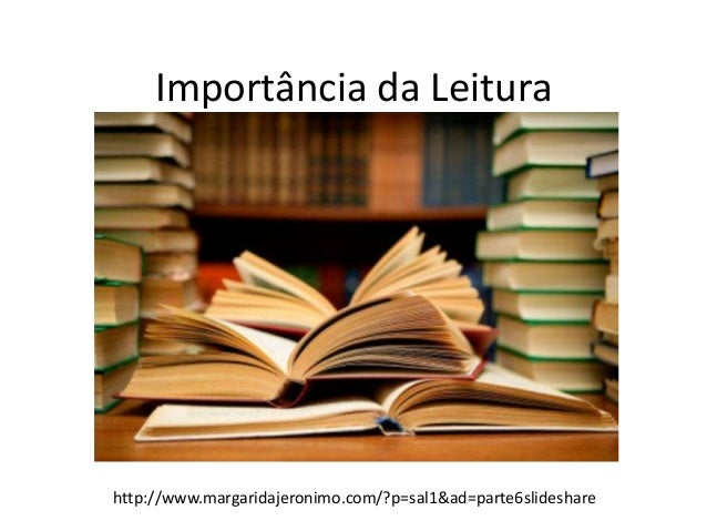 Importância da Leitura  http://www.margaridajeronimo.com/?p=sal1&ad=parte6slideshare