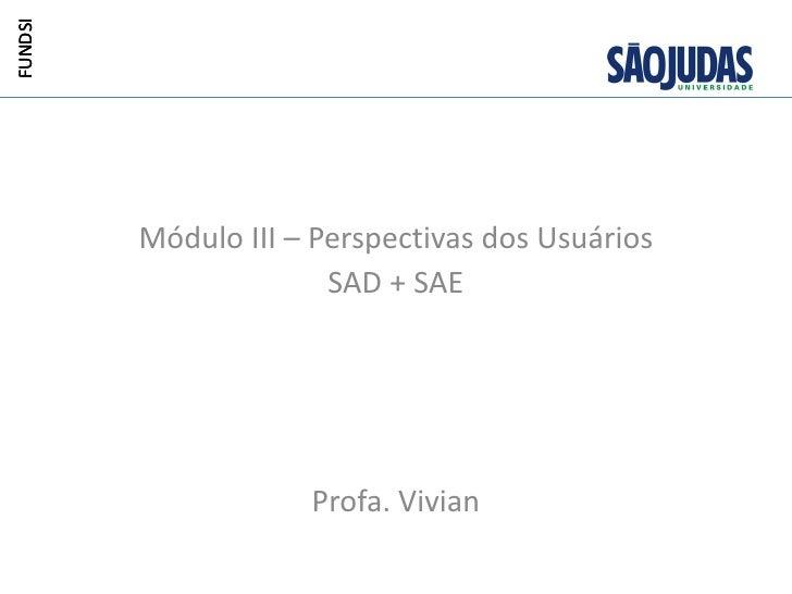 FUNDSI         Módulo III – Perspectivas dos Usuários                       SAD + SAE                     Profa. Vivian