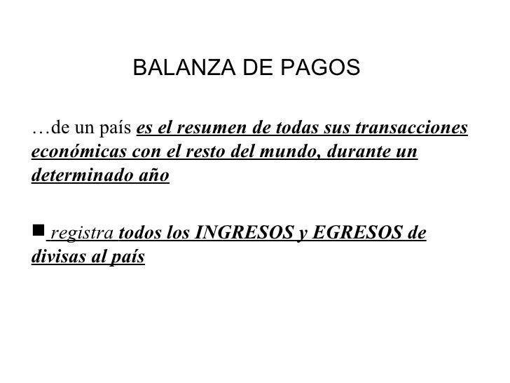 BALANZA DE PAGOS   <ul><li>… de un país  es el resumen de todas sus transacciones económicas con el resto del mundo, duran...