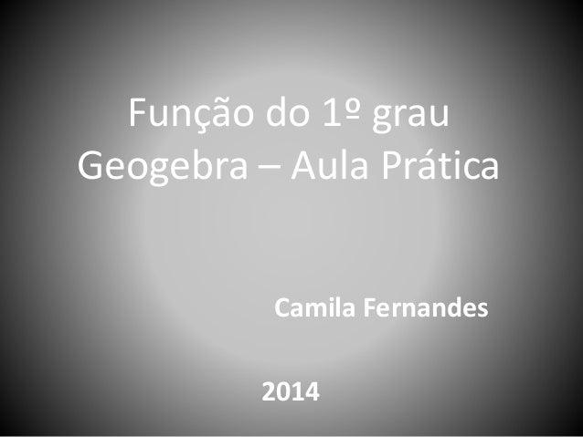 Função do 1º grau  Geogebra – Aula Prática  Camila Fernandes  2014