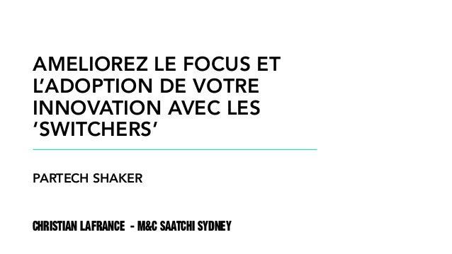 CHRISTIAN LAFRANCE - M&C SAATCHI SYDNEY AMELIOREZ LE FOCUS ET L'ADOPTION DE VOTRE INNOVATION AVEC LES 'SWITCHERS' PARTECH ...