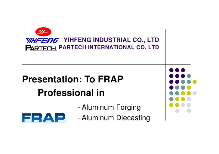 YIHFENG INDUSTRIAL CO., LTD       PARTECH INTERNATIONAL CO. LTDPresentation: To FRAP   Professional in            - Alumin...