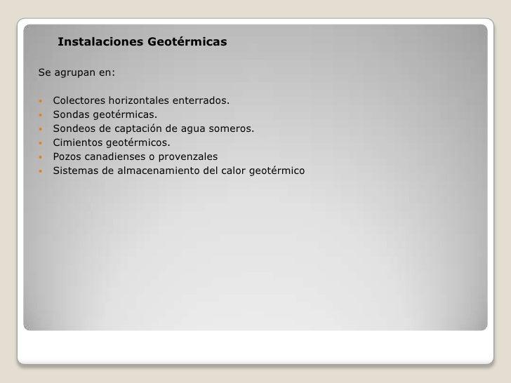 Instalaciones GeotérmicasSe agrupan en:   Colectores horizontales enterrados.   Sondas geotérmicas.   Sondeos de captac...