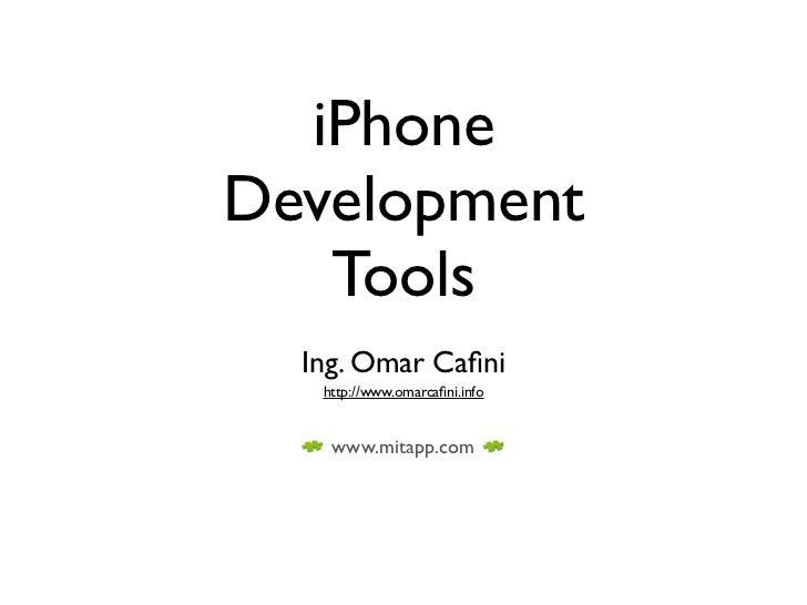 iPhone Development    Tools   Ing. Omar Cafini    http://www.omarcafini.info       www.mitapp.com