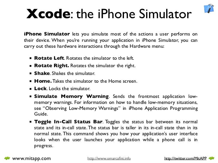 Xcode: the iPhone Simulator     iPhone Simulator lets you simulate most of the actions a user performs on     their device...