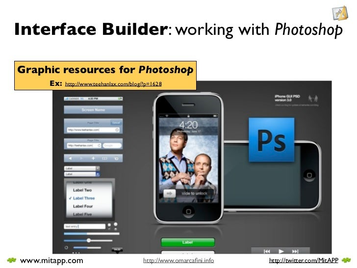 Interface Builder: working with Photoshop  Graphic resources for Photoshop       Ex:   http://www.teehanlax.com/blog/?p=16...