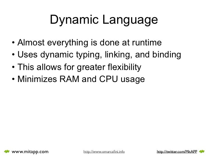 Dynamic Language • Almost everything is done at runtime • Uses dynamic typing, linking, and binding • This allows for grea...