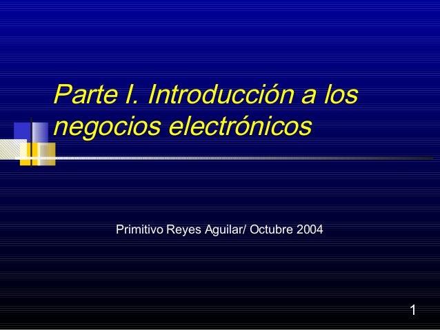 Parte I. Introducción a losnegocios electrónicos     Primitivo Reyes Aguilar/ Octubre 2004                                ...