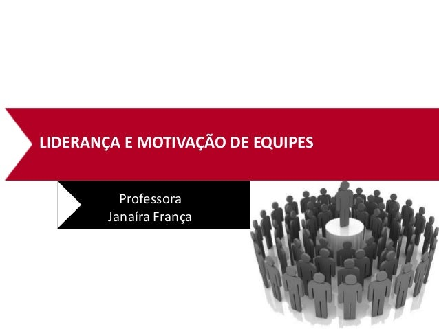 LIDERANÇA E MOTIVAÇÃO DE EQUIPES Professora Janaíra França