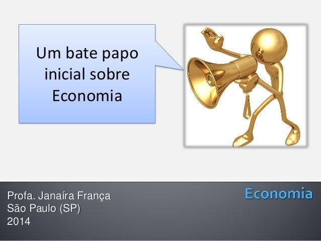 Profa. Janaíra França São Paulo (SP) 2014 Um bate papo inicial sobre Economia