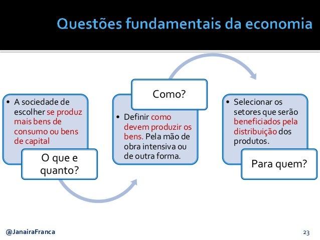 23@JanairaFranca • A sociedade de escolher se produz mais bens de consumo ou bens de capital O que e quanto? • Definir com...