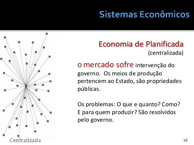 26@JanairaFranca Economia de Planificada (centralizada) O mercado sofre intervenção do governo. Os meios de produção perte...