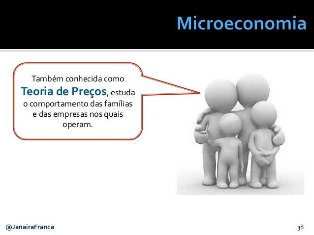 38@JanairaFranca Também conhecida como Teoria de Preços, estuda o comportamento das famílias e das empresas nos quais oper...