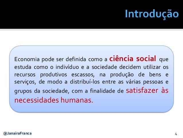 4@JanairaFranca Economia pode ser definida como a ciência social que estuda como o indivíduo e a sociedade decidem utiliza...
