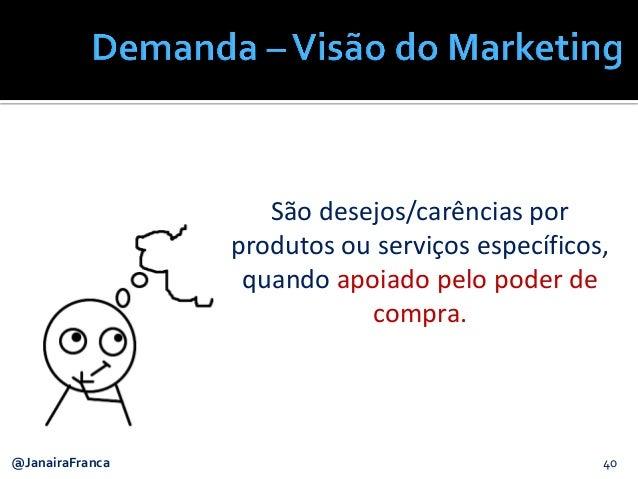 40@JanairaFranca São desejos/carências por produtos ou serviços específicos, quando apoiado pelo poder de compra.