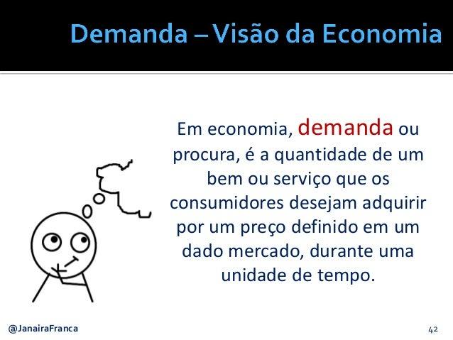 42@JanairaFranca Em economia, demanda ou procura, é a quantidade de um bem ou serviço que os consumidores desejam adquirir...