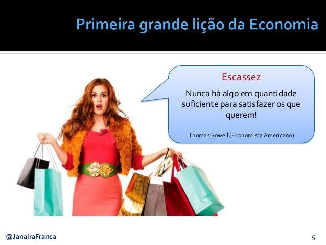 5@JanairaFranca Escassez Nunca há algo em quantidade suficiente para satisfazer os que querem! Thomas Sowell (Economista A...