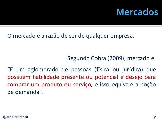 """51@JanairaFranca O mercado é a razão de ser de qualquer empresa. Segundo Cobra (2009), mercado é: """"É um aglomerado de pess..."""