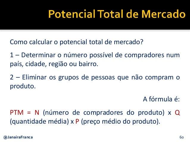 60@JanairaFranca Como calcular o potencial total de mercado? 1 – Determinar o número possível de compradores num país, cid...