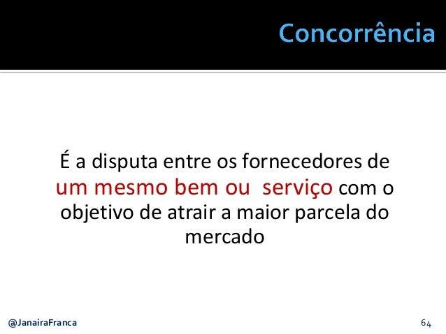 @JanairaFranca 64 É a disputa entre os fornecedores de um mesmo bem ou serviço com o objetivo de atrair a maior parcela do...