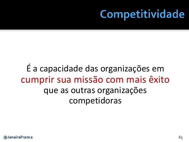 @JanairaFranca 65 É a capacidade das organizações em cumprir sua missão com mais êxito que as outras organizações competid...