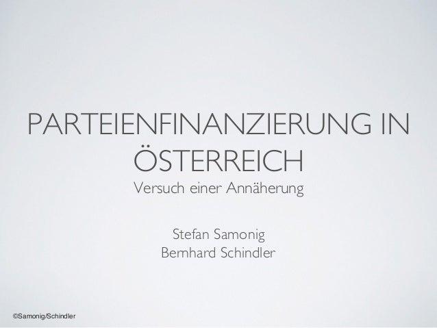 ©Samonig/Schindler PARTEIENFINANZIERUNG IN ÖSTERREICH Versuch einer Annäherung Stefan Samonig Bernhard Schindler