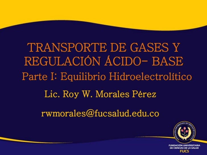 TRANSPORTE DE GASES YREGULACIÓN ÁCIDO- BASEParte I: Equilibrio Hidroelectrolítico     Lic. Roy W. Morales Pérez    rwmoral...