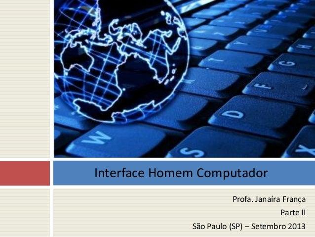 Profa. Janaíra França Parte II São Paulo (SP) – Setembro 2013 Interface Homem Computador
