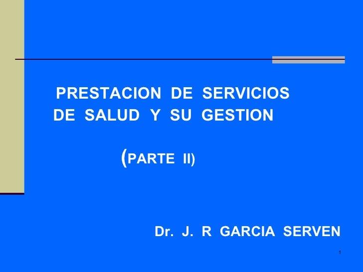 PRESTACION  DE  SERVICIOS DE  SALUD   Y  SU  GESTION  ( PARTE  II) Dr.  J.  R  GARCIA  SERVEN