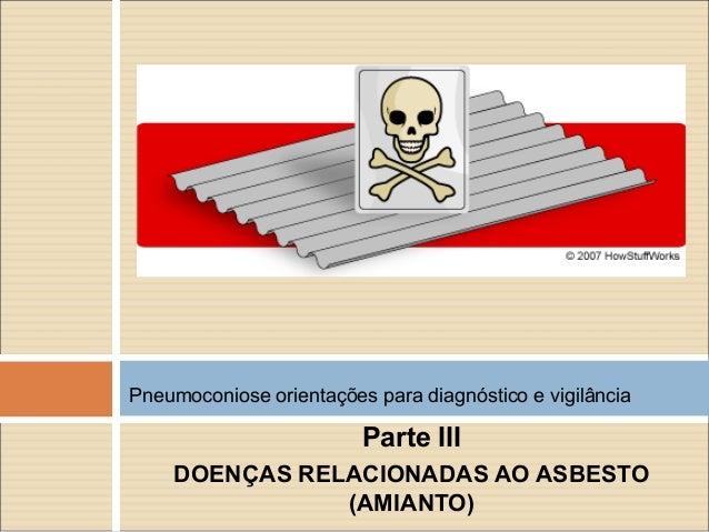 Parte III DOENÇAS RELACIONADAS AO ASBESTO (AMIANTO) Pneumoconiose orientações para diagnóstico e vigilância
