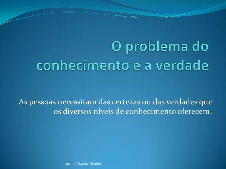 O problema do conhecimento e a verdade<br />As pessoas necessitam das certezas ou das verdades que os diversos níveis de c...