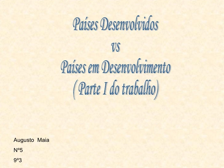 Países Desenvolvidos vs Países em Desenvolvimento ( Parte I do trabalho) Augusto  Maia Nº5 9º3