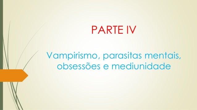 PARTE IV Vampirismo, parasitas mentais, obsessões e mediunidade