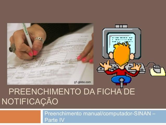 PREENCHIMENTO DA FICHA DE NOTIFICAÇÃO Preenchimento manual/computador-SINAN – Parte IV g1.globo.com