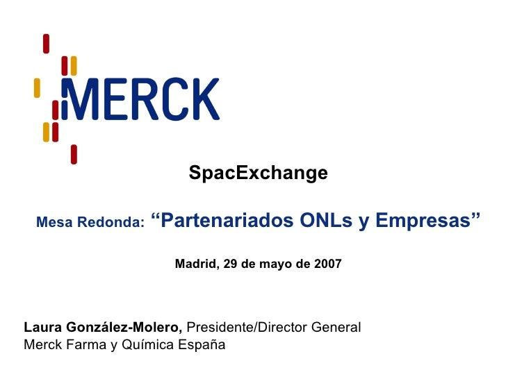 """SpacExchange Mesa Redonda:  """"Partenariados ONLs y Empresas"""" Madrid, 29 de mayo de 2007 Laura González-Molero,  Presidente/..."""