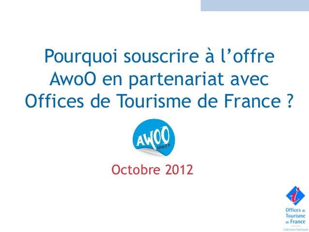 Pourquoi souscrire à l'offre   AwoO en partenariat avecOffices de Tourisme de France ?         Octobre 2012