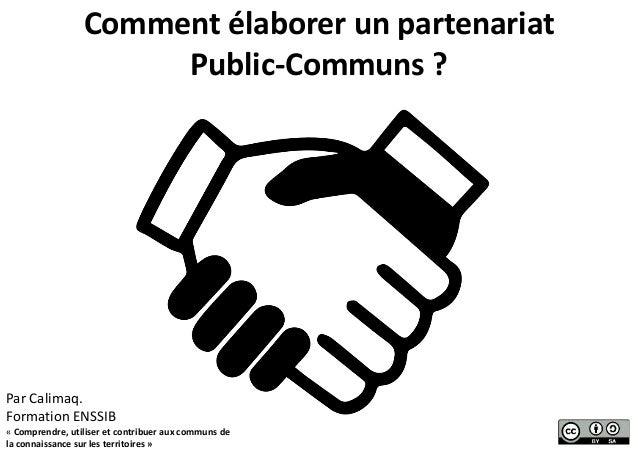 Comment élaborer un partenariat Public-Communs ? Par Calimaq. Formation ENSSIB « Comprendre, utiliser et contribuer aux co...