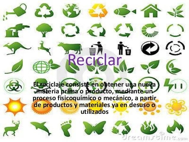 Reciclar El reciclaje consiste en obtener una nueva materia prima o producto, mediante un proceso fisicoquímico o mecánico...