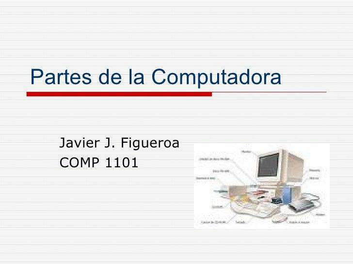 Partes de la Computadora Javier J. Figueroa COMP 1101