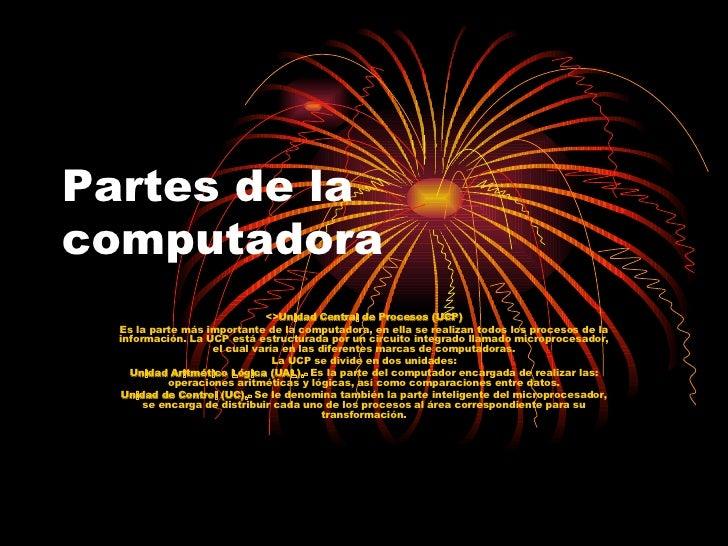 Partes de la computadora <> Unidad Central de Procesos (UCP) Es la parte más importante de la computadora, en ella se real...