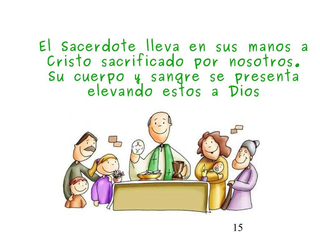 15El Sacerdote lleva en sus manos aCristo sacrificado por nosotros.Su cuerpo y sangre se presentaelevando estos a Dios