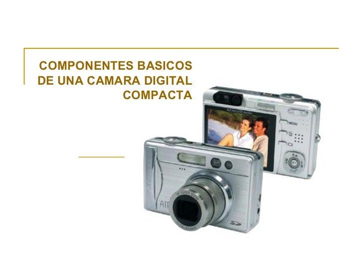 COMPONENTES BASICOS DE UNA CAMARA DIGITAL COMPACTA