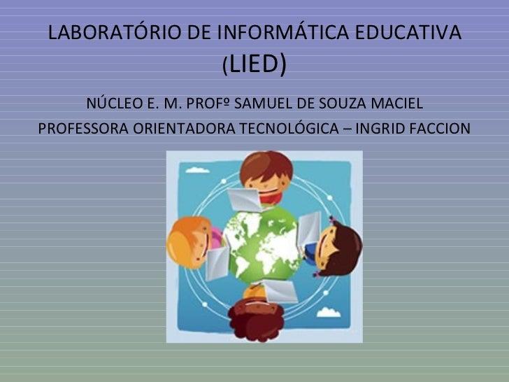 LABORATÓRIO DE INFORMÁTICA EDUCATIVA                 (LIED)     NÚCLEO E. M. PROFº SAMUEL DE SOUZA MACIELPROFESSORA ORIENT...