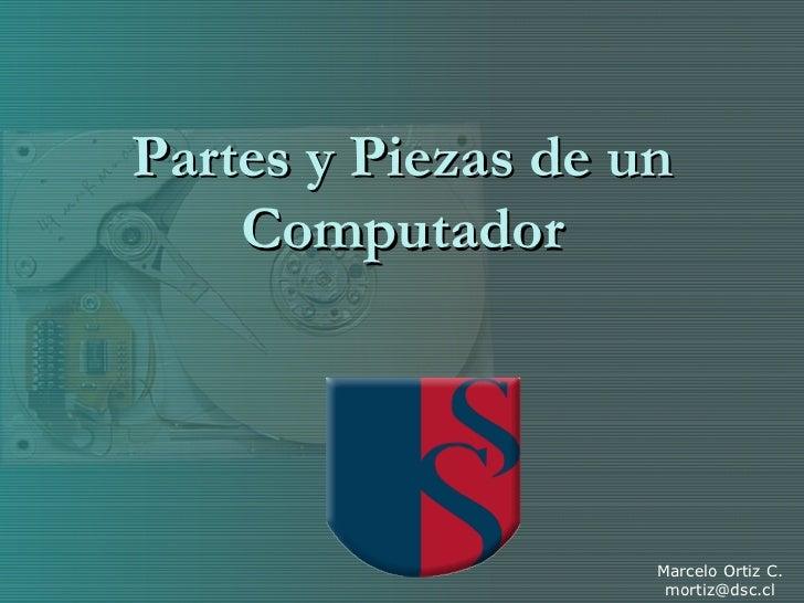 Partes y Piezas de un Computador Marcelo Ortiz C. [email_address]