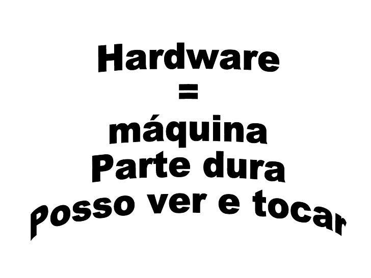 Hardware = máquina Parte dura Posso ver e tocar