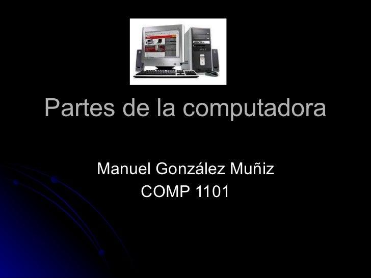 Partes de la computadora Manuel González Muñiz COMP 1101