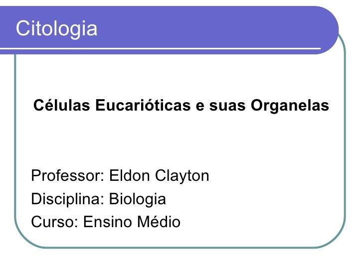Citologia Células Eucarióticas e suas Organelas Professor: Eldon Clayton Disciplina: Biologia Curso: Ensino Médio