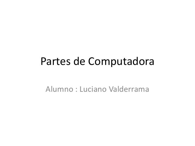Partes de Computadora Alumno : Luciano Valderrama
