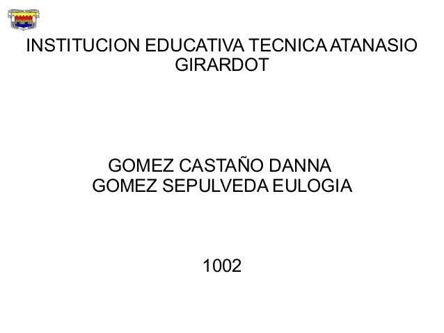 INSTITUCION EDUCATIVA TECNICA ATANASIO              GIRARDOT       GOMEZ CASTAÑO DANNA      GOMEZ SEPULVEDA EULOGIA       ...