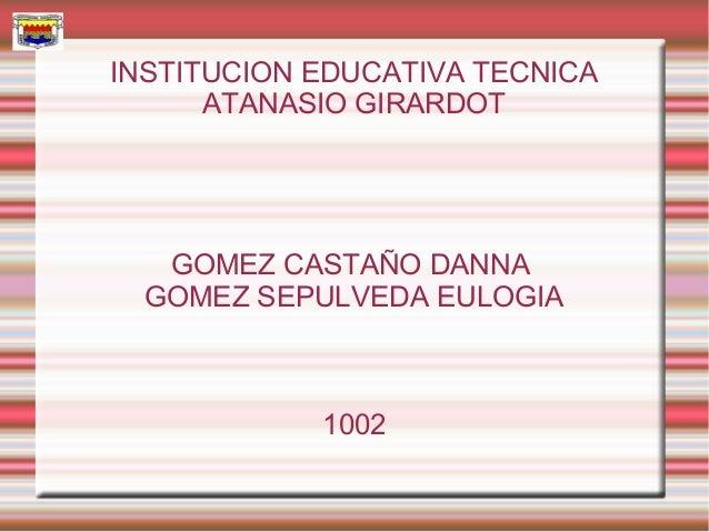 INSTITUCION EDUCATIVA TECNICA      ATANASIO GIRARDOT   GOMEZ CASTAÑO DANNA  GOMEZ SEPULVEDA EULOGIA            1002